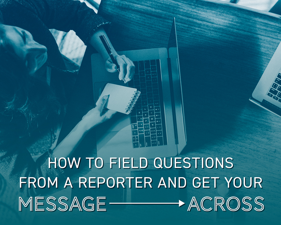 How to Field Questions From a Reporter And Get Your Message Across